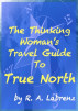 The Thinking Woman's Travel Guide To True North by R. A. Labrenz