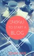 How to Start a Blog: The Complete Guide to Creating a Website With Wordpress by John Van