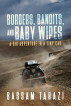 Borders, Bandits, and Baby Wipes: A Big Adventure in a Tiny Car by Bassam Tarazi