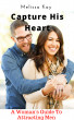 Capture His Heart: A Woman's Guide To Attracting Men by Melissa Kay