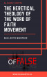 The Heretical Theology of the Word of Faith Movement by Danny Lirette