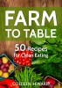 Farm To Table: 50 Recipes for Clean Eating by Colleen Seward