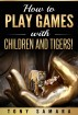 How to Play Games with Children and Tigers! Healing & Transformative, Self-Help Spiritual Practices for Creating Happy, Joyous, Positive, Peaceful, Kind & Loving Family Constellations by Tony Samara