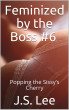 Feminized by the Boss #6: Popping the Sissy's Cherry by J.S. Lee