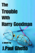 The Trouble With Harry Goodman by J. Paul Ghetto