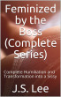 Feminized by the Boss (Complete Series): Complete Humiliation and Transformation into a Sissy by J.S. Lee