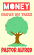 Money Grows On Trees by Pastor Alfred