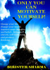 Only You Can Motivate Yourself! Change your life, change your world, improve your thoughts and belief...bring self esteem, self confidence and positive thinking.... by Birister Sharma