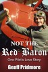 Not the Red Baron - One Pilot's Love Story by Geoff Pridmore