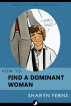 How To Find A Dominant Woman: For Submissive Men by Sharyn Ferns