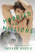 Married for the Millions: A Gay Marriage of Convenience Romance by Parker Avrile