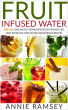 Fruit Infused Water: Top 50+ Quick and Easy Vitamin Water Recipes for Weight Loss, Detox, Better Sleep, Stress Busting and Metabolism Boosting by Annie Ramsey