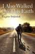 I Also Walked on This Earth by Eugene Stefaniuk