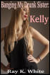 Banging My Drunk Sister: Kelly by Ray K. White