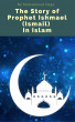 The Story of Prophet Ishmael (Ismail) In Islam by Muhammad Naga
