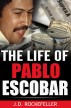 The Life of Pablo Escobar by J.D. Rockefeller