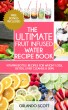 The Ultimate Fruit Infused Water Recipe Book by Ashley Sun