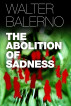 The Abolition Of Sadness by Walter Balerno