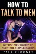How to Talk to Men - Getting Men to Open Up and Start a Conversation by Paul Clooney