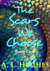 The Scars We Choose: Book One by A. L. Hughes
