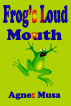 Frog's Loud Mouth by Agnes Musa
