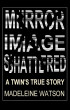 Mirror Image Shattered: A Twin's True Story by Madeleine Watson