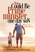 You Could Be Prime Minister One Day Son - Memoir of a Baby-Boomer by Dennis Harrison