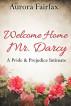 Welcome Home Mr. Darcy (A Pride & Prejudice Intimate) by Aurora Fairfax