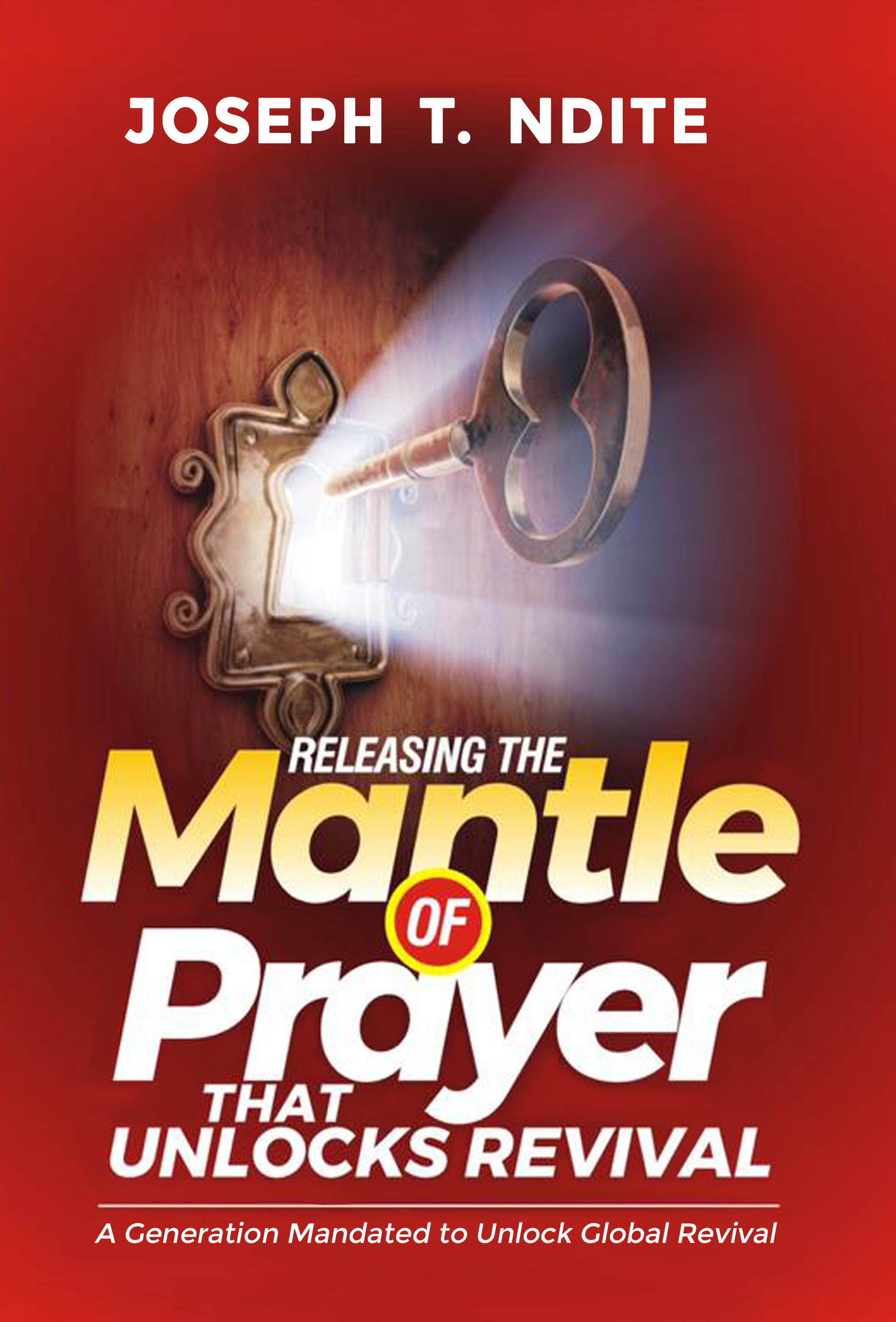 Releasing the mantle of prayer that unlocks revival: a generation mandated  to unlock global revival, an Ebook by Joseph T  Ndite
