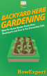 Backyard Herb Gardening: How To Grow Herbs From Your Backyard and Use It For Everyday Life by HowExpert
