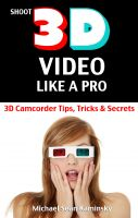 Michael Sean Kaminsky - Shoot 3D Video Like a Pro: 3D Camcorder Tips, Tricks & Secrets - the 3D Movie Making Manual They Forgot to Include