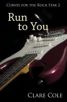 Clare Cole - Run to You (Curves for the Rock Star 2 - A BBW Rockstar Erotic Romance)