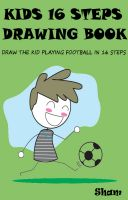 Sham - Kids 16 Steps Drawing Book : Draw The Kid Playing Football in 16 Easy Steps