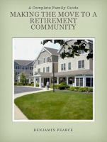 Benjamin Pearce - Making the Move to a Retirement Community : A Complete Guide to Making an Informed Decision