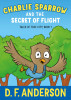 Charlie Sparrow and the Secret of Flight by D. F. Anderson