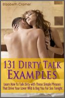 Elizabeth Cramer - 131 Dirty Talk Examples: Learn How To Talk Dirty with These Simple Phrases That Drive Your Lover Wild & Beg You For Sex Tonight