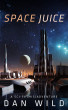 Space Juice: A Sci-fi (Mis)adventure by Dan Wild