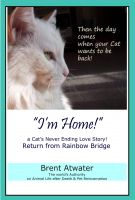 Brent Atwater - I'm Home! a Cat's Never Ending Love Story, Cat reincarnation stories- Animal Life after Death, Pet Heaven, Pet loss & Reincarnation