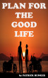 Plan for the Good Life: How to Create a Custom Plan for Life and Find More Time for Living by Patrick Bunker