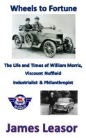 James Leasor - Wheels to Fortune: The Life and Times of William Morris, Viscount Nuffield