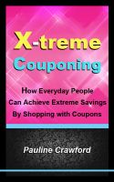 Pauline Crawford - X-treme Couponing - How Everyday People Can Achieve Extreme Savings by Shopping with Coupons