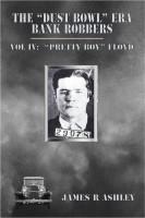 """James R Ashley - The """"Dust Bowl"""" Era Bank Robbers, Vol IV: """"Pretty Boy"""" Floyd"""