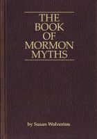 Susan Wolverton - The Book of Mormon Myths:An Independent Inquiry  into the Claims, Contents, and Origins  of the Book of Mormon