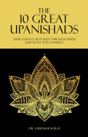 The 10 Great Upanishads: Their Essence Revealed Through Simple Questions And Ans