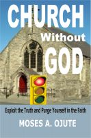 Moses A. Ojute - Church Without God: Exploit The Truth And Purge Yourself In The Faith