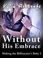 Kylie Ashcroft - Without His Embrace - Making the Billionaire's Baby 3 (An Erotic Romance)