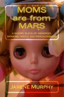 Janene Murphy - Moms are from Mars: a savory blend of memories, opinions, advice and ridiculousness