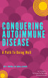 Conquering Autoimmune Disease - A Path To Being Well by Rena W Williams
