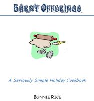 Bonnie Rice - Burnt Offerings--A Seriously Simple Holiday Cookbook