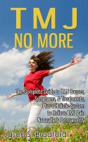 Jason S. Bradford - TMJ No More: The Complete Guide to TMJ Causes, Symptoms, & Treatments, Plus a Holistic System to Relieve TMJ Pain Naturally & Permanently